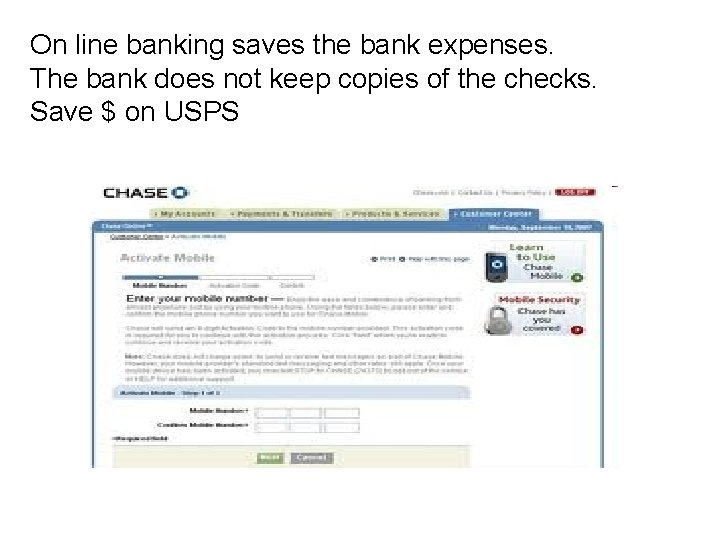 On line banking saves the bank expenses. The bank does not keep copies of