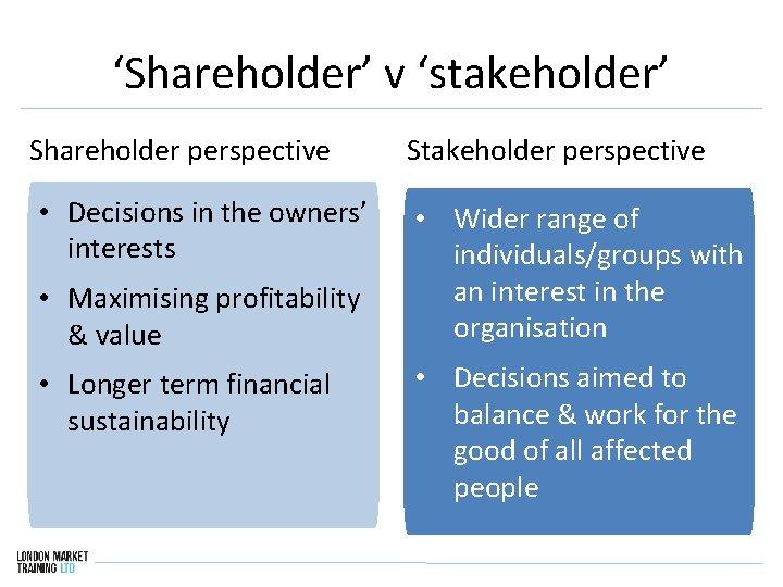 'Shareholder' v 'stakeholder' Shareholder perspective Stakeholder perspective • Decisions in the owners' interests •