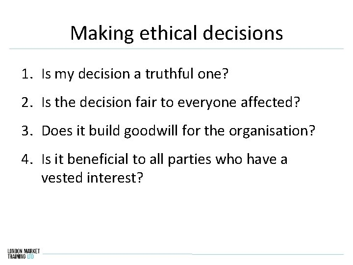 Making ethical decisions 1. Is my decision a truthful one? 2. Is the decision