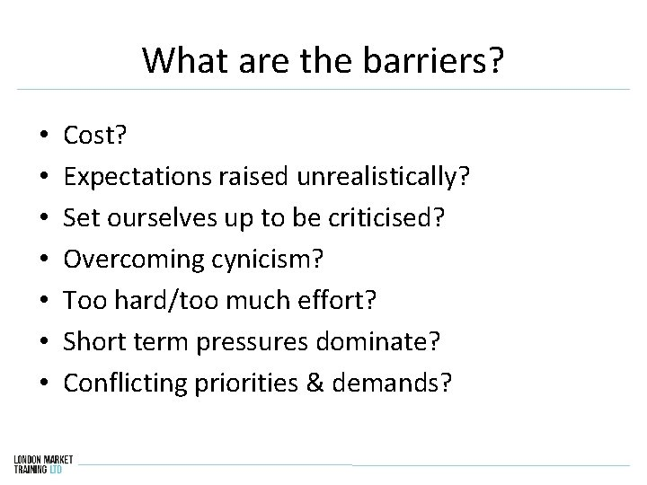 What are the barriers? • • Cost? Expectations raised unrealistically? Set ourselves up to