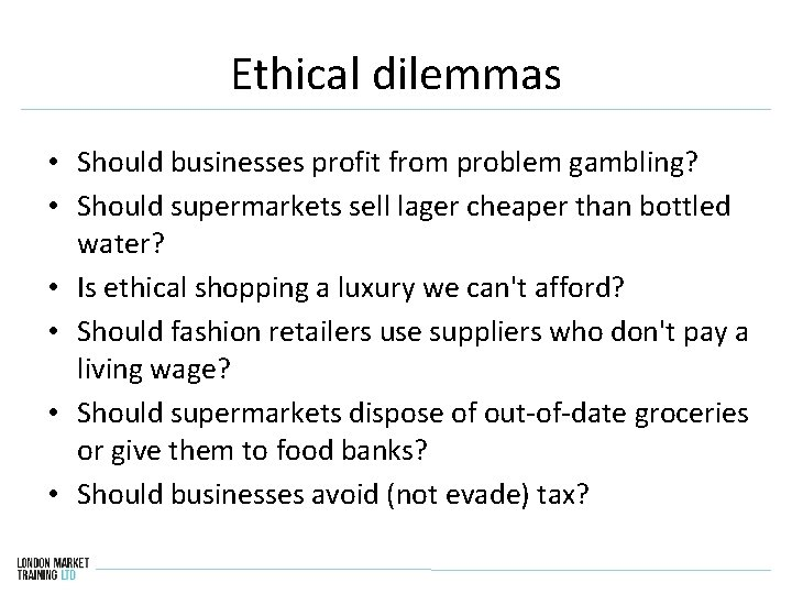 Ethical dilemmas • Should businesses profit from problem gambling? • Should supermarkets sell lager