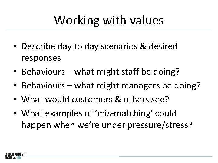 Working with values • Describe day to day scenarios & desired responses • Behaviours