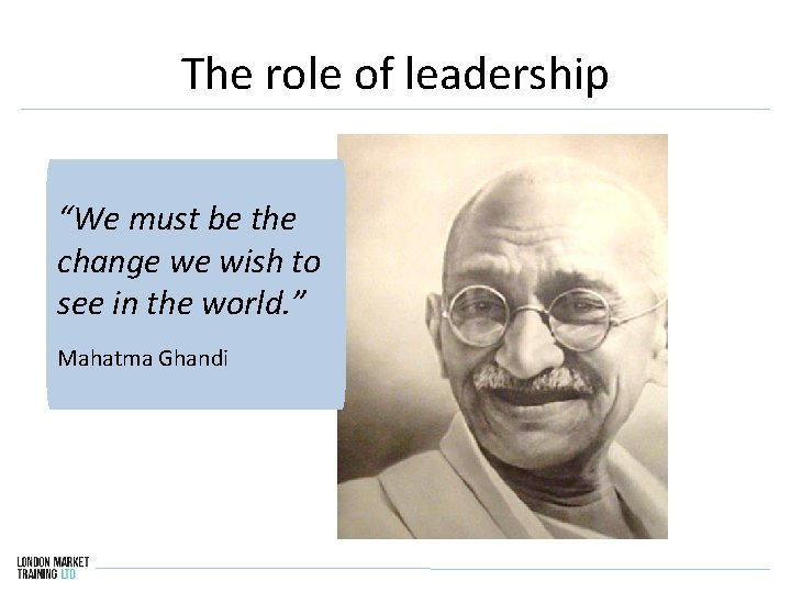 """The role of leadership """"We must be the change we wish to see in"""