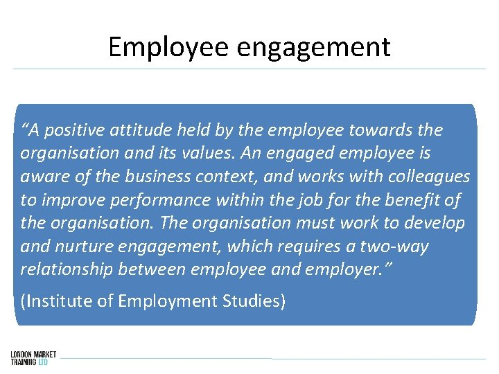 """Employee engagement """"A positive attitude held by the employee towards the organisation and its"""