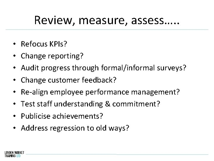 Review, measure, assess…. . • • Refocus KPIs? Change reporting? Audit progress through formal/informal