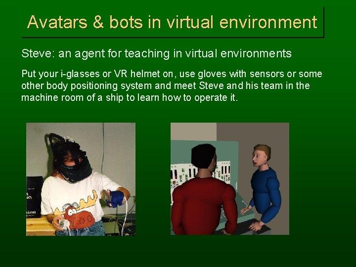 Avatars & bots in virtual environment Steve: an agent for teaching in virtual environments