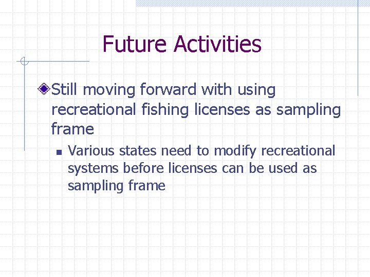 Future Activities Still moving forward with using recreational fishing licenses as sampling frame n