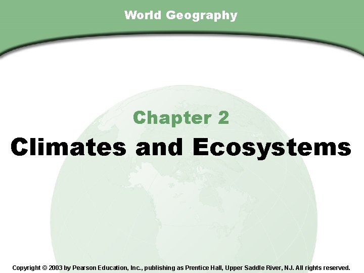 Chapter 2 , Section World Geography Chapter 2 Climates and Ecosystems Copyright © 2003