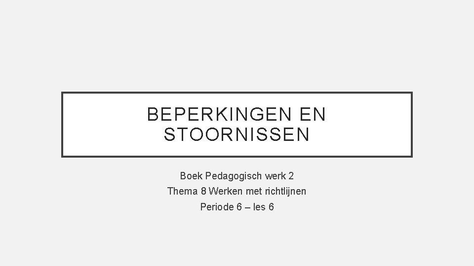 BEPERKINGEN EN STOORNISSEN Boek Pedagogisch werk 2 Thema 8 Werken met richtlijnen Periode 6