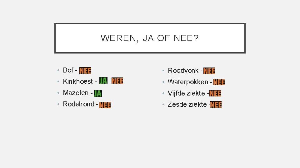 WEREN, JA OF NEE? • Bof - • Roodvonk - • Kinkhoest - •