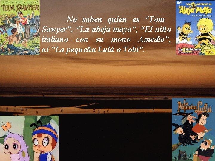 """No saben quien es """"Tom Sawyer"""", """"La abeja maya"""", """"El niño italiano con su"""