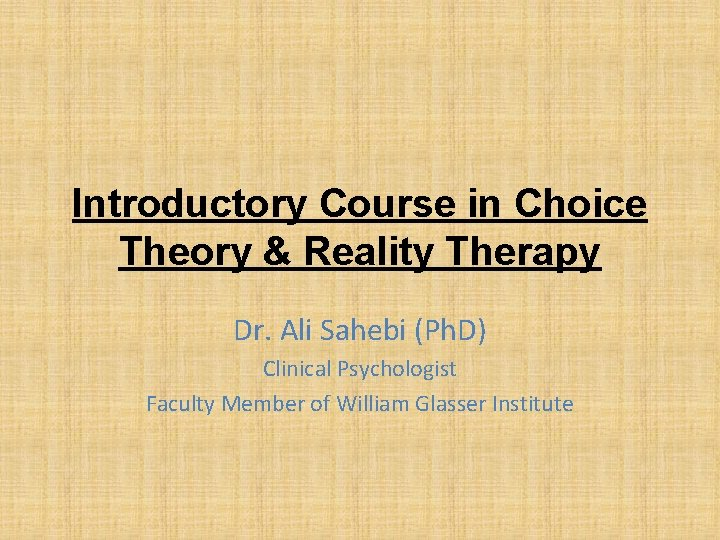 Introductory Course in Choice Theory & Reality Therapy Dr. Ali Sahebi (Ph. D) Clinical