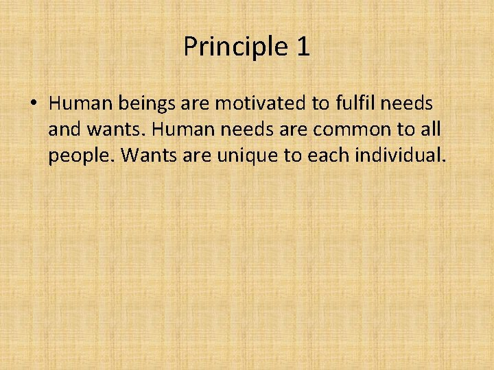 Principle 1 • Human beings are motivated to fulfil needs and wants. Human needs