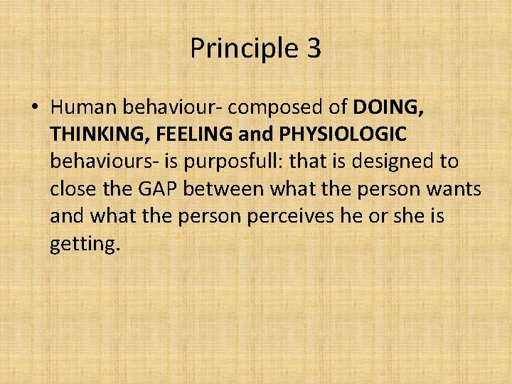 Principle 3 • Human behaviour- composed of DOING, THINKING, FEELING and PHYSIOLOGIC behaviours- is