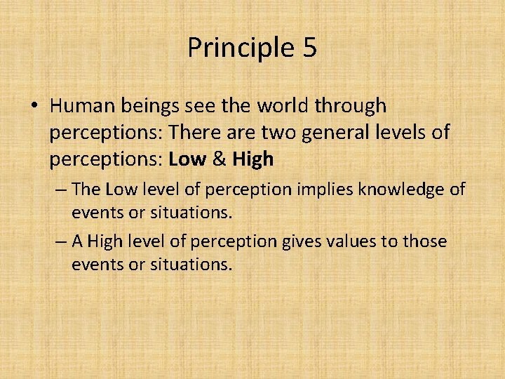 Principle 5 • Human beings see the world through perceptions: There are two general