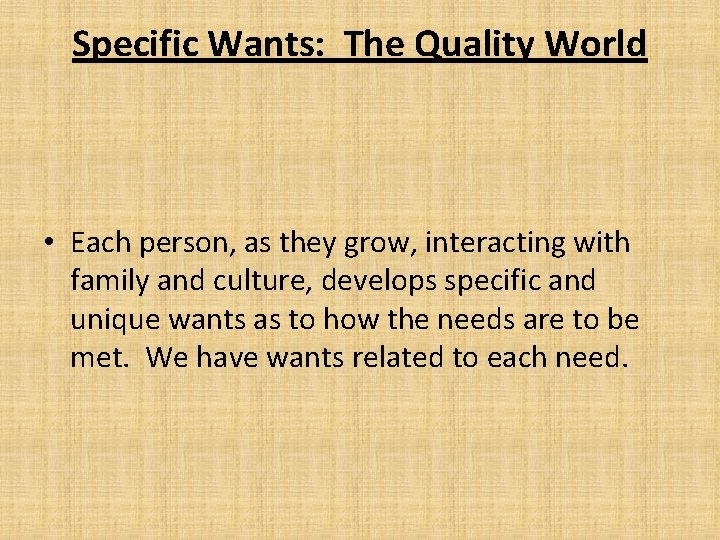 Specific Wants: The Quality World • Each person, as they grow, interacting with family