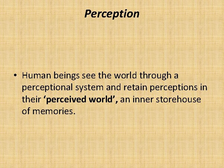 Perception • Human beings see the world through a perceptional system and retain perceptions