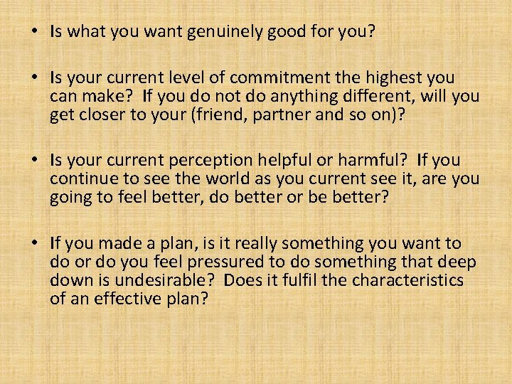 • Is what you want genuinely good for you? • Is your current