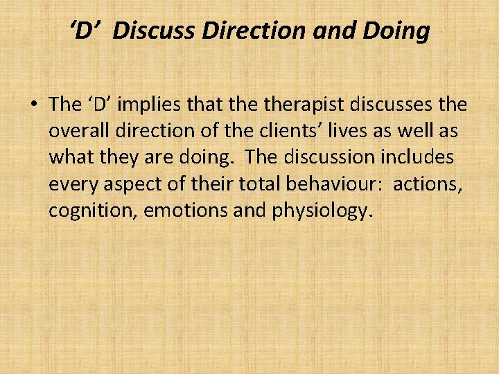 'D' Discuss Direction and Doing • The 'D' implies that therapist discusses the overall