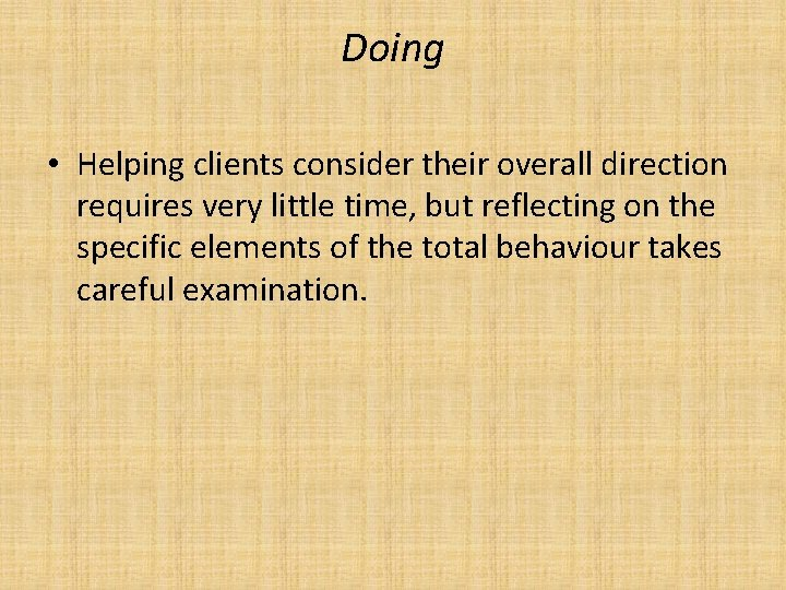 Doing • Helping clients consider their overall direction requires very little time, but reflecting