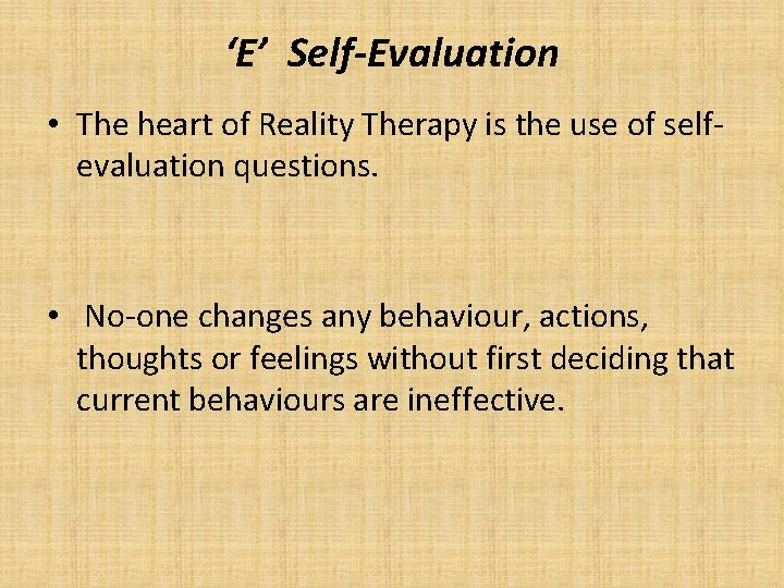 'E' Self-Evaluation • The heart of Reality Therapy is the use of selfevaluation questions.