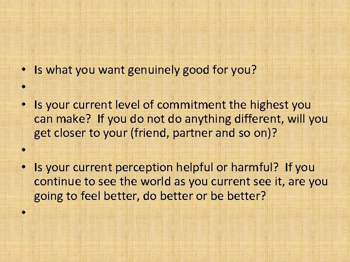 • Is what you want genuinely good for you? • • Is your