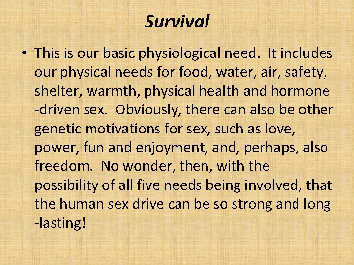 Survival • This is our basic physiological need. It includes our physical needs for