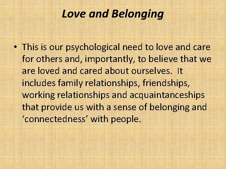 Love and Belonging • This is our psychological need to love and care for