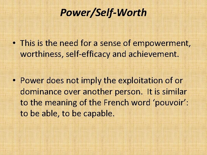 Power/Self-Worth • This is the need for a sense of empowerment, worthiness, self-efficacy and