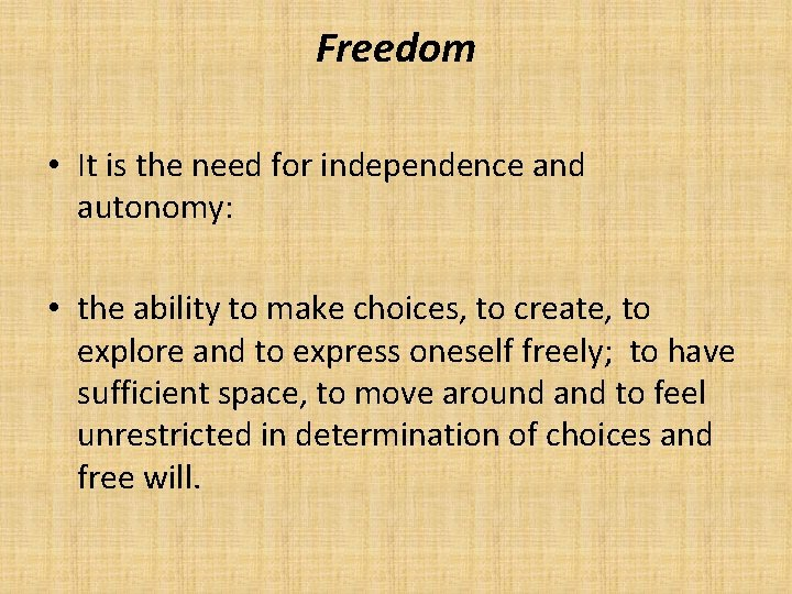 Freedom • It is the need for independence and autonomy: • the ability to
