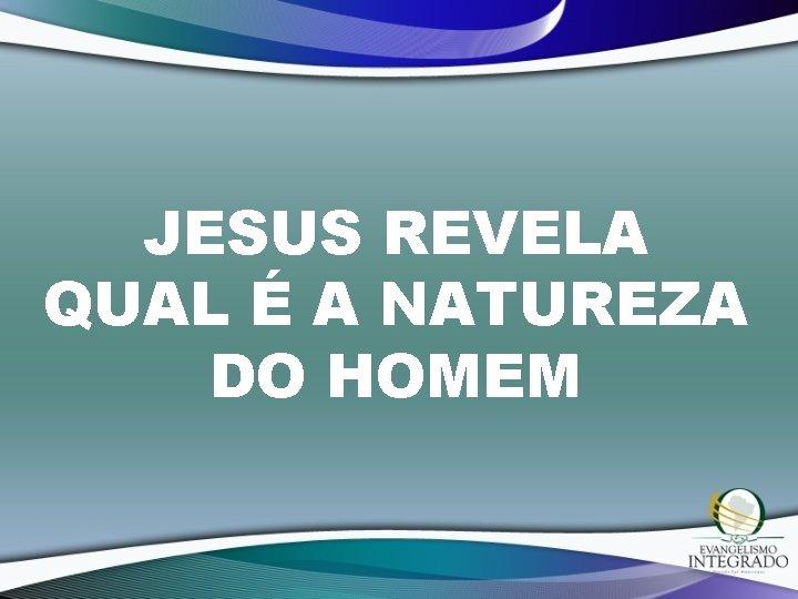 JESUS REVELA QUAL É A NATUREZA DO HOMEM