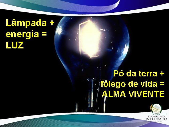 Lâmpada + energia = LUZ Pó da terra + fôlego de vida = ALMA