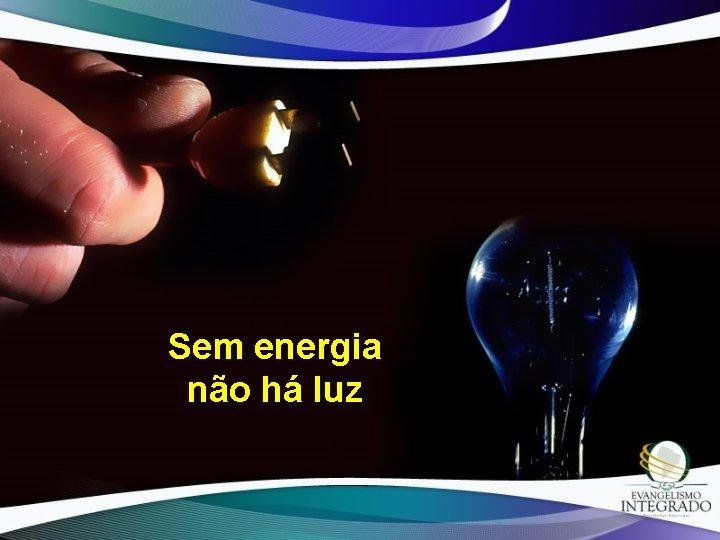 Sem energia não há luz