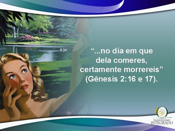 """"""". . . no dia em que dela comeres, certamente morrereis"""" (Gênesis 2: 16"""
