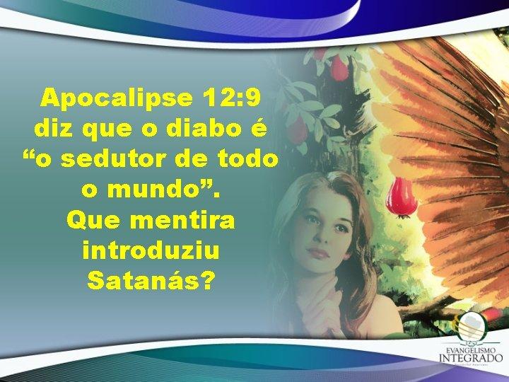 """Apocalipse 12: 9 diz que o diabo é """"o sedutor de todo o mundo""""."""