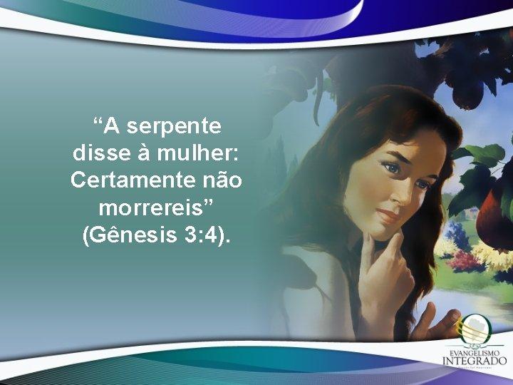 """""""A serpente disse à mulher: Certamente não morrereis"""" (Gênesis 3: 4)."""