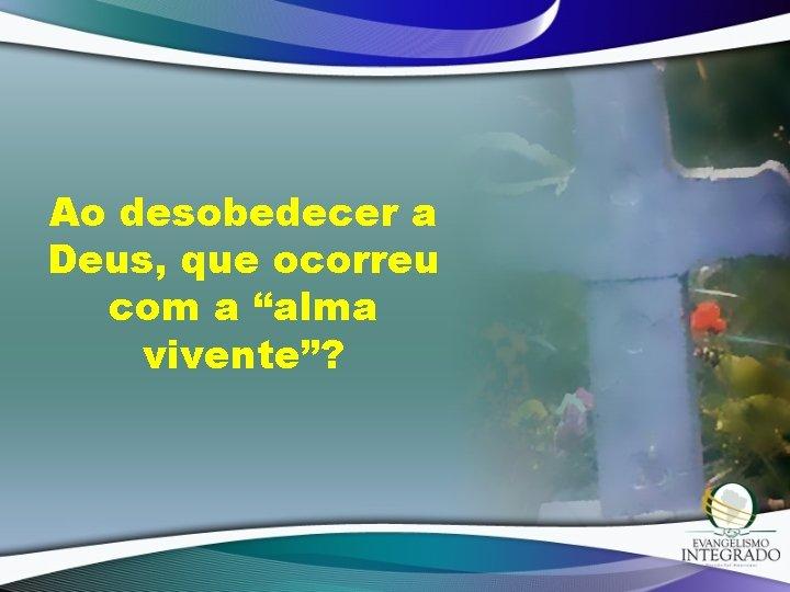 """Ao desobedecer a Deus, que ocorreu com a """"alma vivente""""?"""