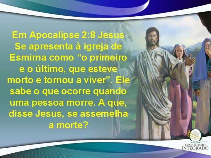 """Em Apocalipse 2: 8 Jesus Se apresenta à igreja de Esmirna como """"o primeiro"""