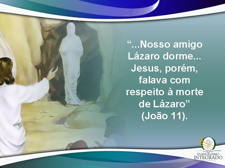 """"""". . . Nosso amigo Lázaro dorme. . . Jesus, porém, falava com respeito"""