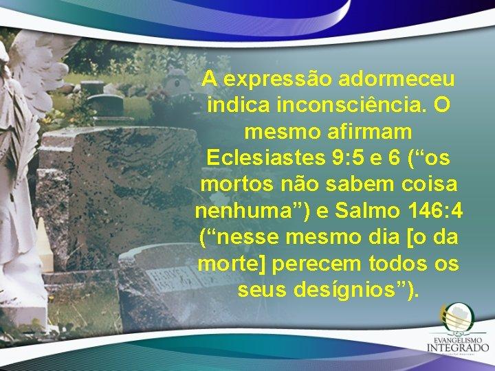 """A expressão adormeceu indica inconsciência. O mesmo afirmam Eclesiastes 9: 5 e 6 (""""os"""