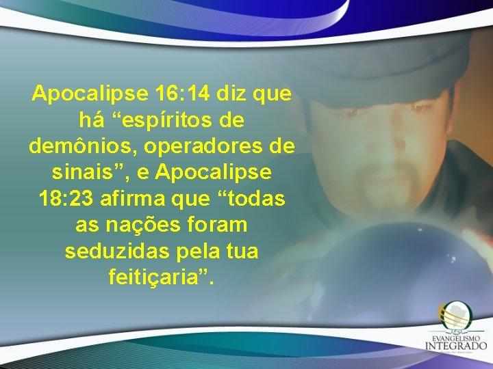 "Apocalipse 16: 14 diz que há ""espíritos de demônios, operadores de sinais"", e Apocalipse"