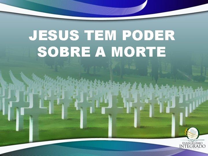JESUS TEM PODER SOBRE A MORTE