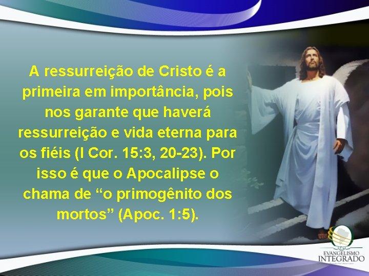 A ressurreição de Cristo é a primeira em importância, pois nos garante que haverá