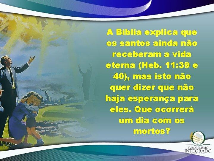 A Bíblia explica que os santos ainda não receberam a vida eterna (Heb. 11: