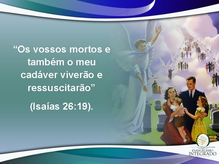 """""""Os vossos mortos e também o meu cadáver viverão e ressuscitarão"""" (Isaías 26: 19)."""