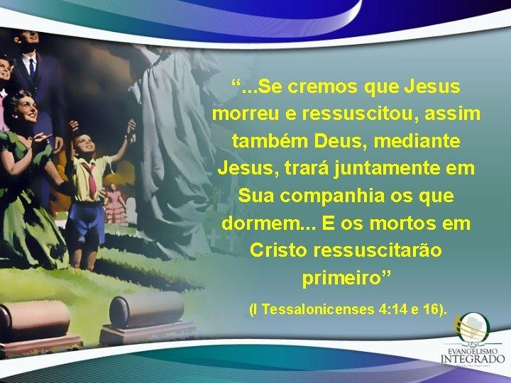""""""". . . Se cremos que Jesus morreu e ressuscitou, assim também Deus, mediante"""