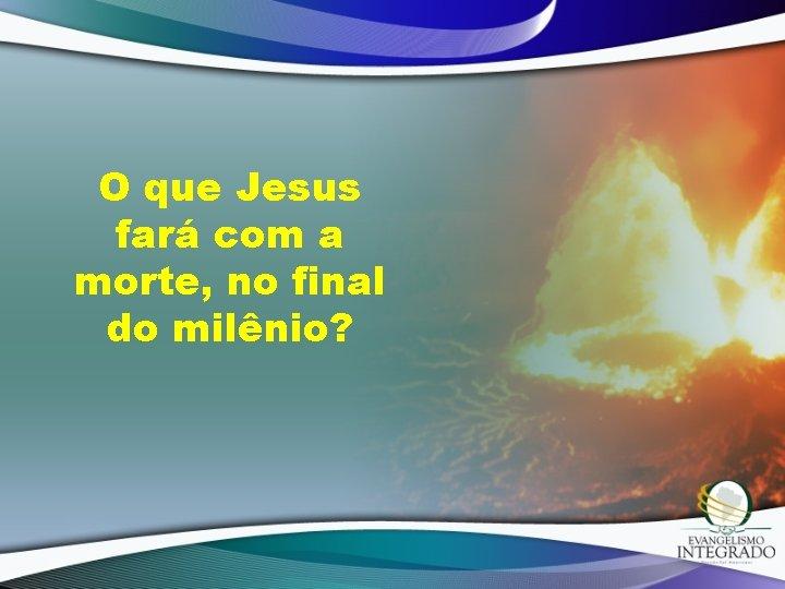 O que Jesus fará com a morte, no final do milênio?