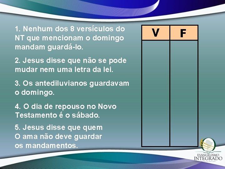 1. Nenhum dos 8 versículos do NT que mencionam o domingo mandam guardá-lo. 2.
