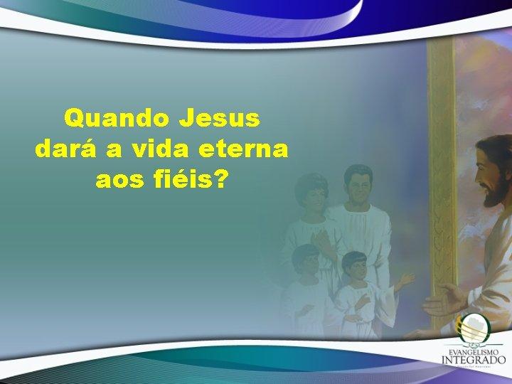 Quando Jesus dará a vida eterna aos fiéis?