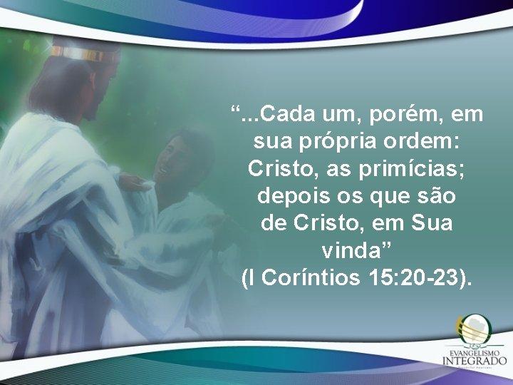 """"""". . . Cada um, porém, em sua própria ordem: Cristo, as primícias; depois"""